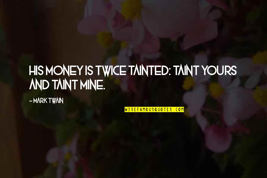 Your Mines Quotes By Mark Twain: His money is twice tainted: taint yours and