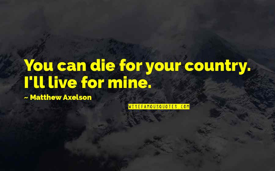 Your Mines Quotes By Matthew Axelson: You can die for your country. I'll live