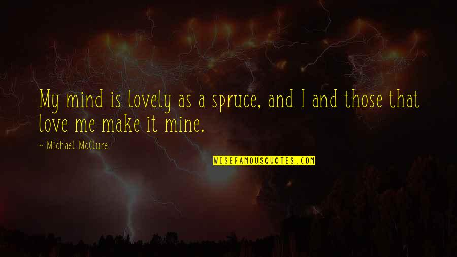 Your Mines Quotes By Michael McClure: My mind is lovely as a spruce, and