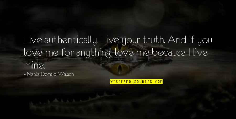 Your Mines Quotes By Neale Donald Walsch: Live authentically. Live your truth. And if you