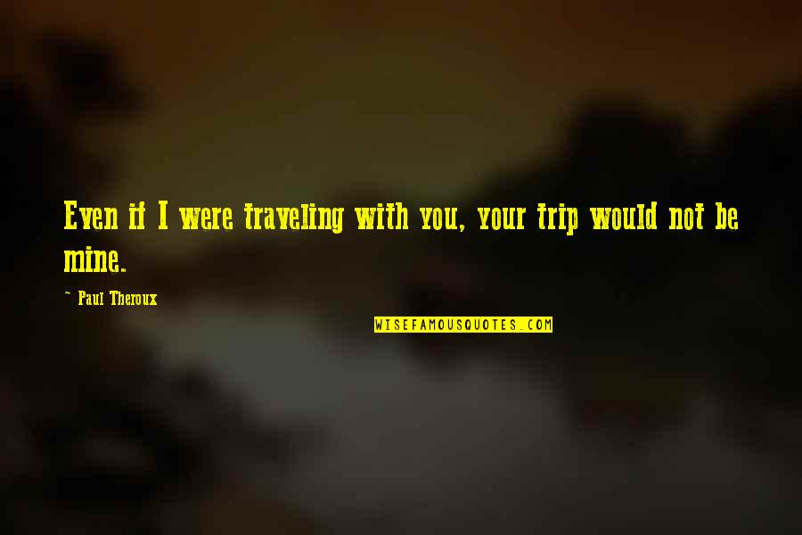 Your Mines Quotes By Paul Theroux: Even if I were traveling with you, your