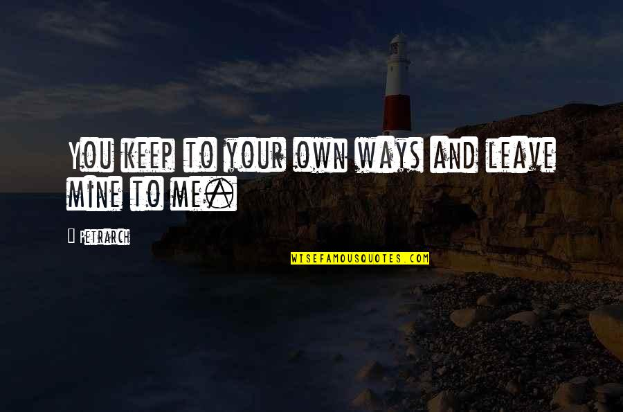 Your Mines Quotes By Petrarch: You keep to your own ways and leave