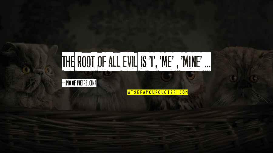 Your Mines Quotes By Pio Of Pietrelcina: The root of all evil is 'I', 'Me'