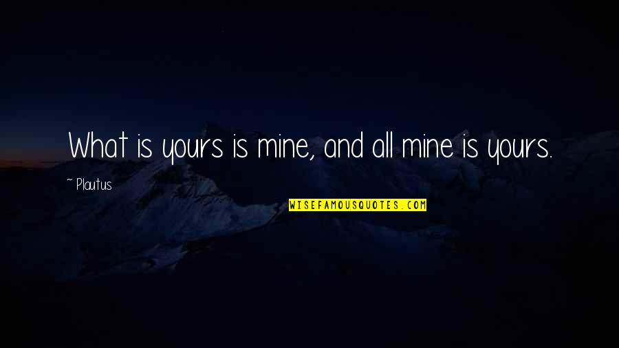 Your Mines Quotes By Plautus: What is yours is mine, and all mine