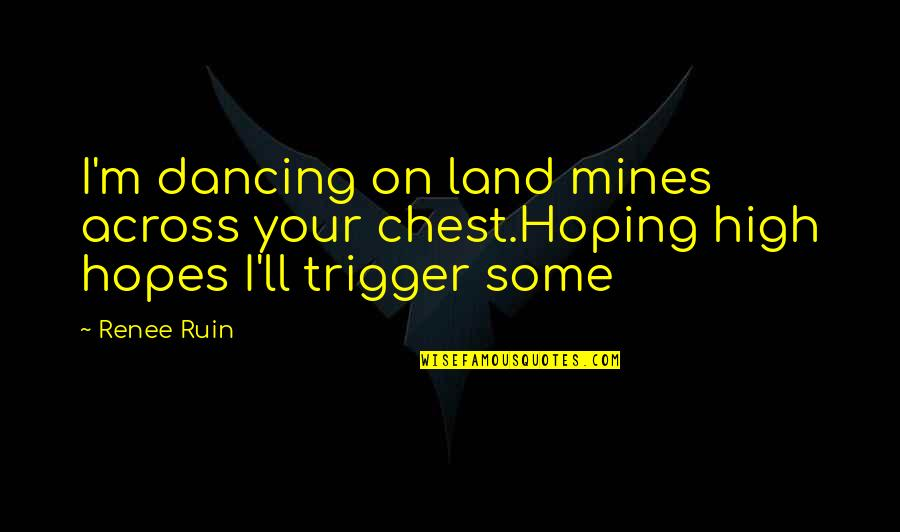 Your Mines Quotes By Renee Ruin: I'm dancing on land mines across your chest.Hoping