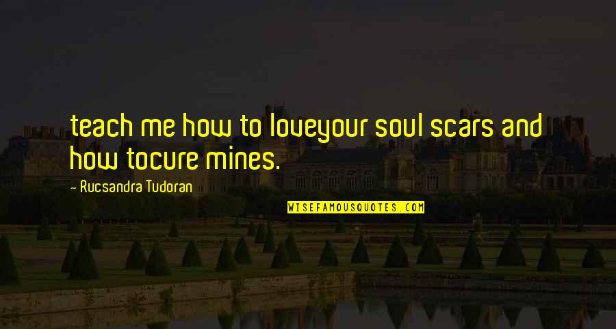 Your Mines Quotes By Rucsandra Tudoran: teach me how to loveyour soul scars and
