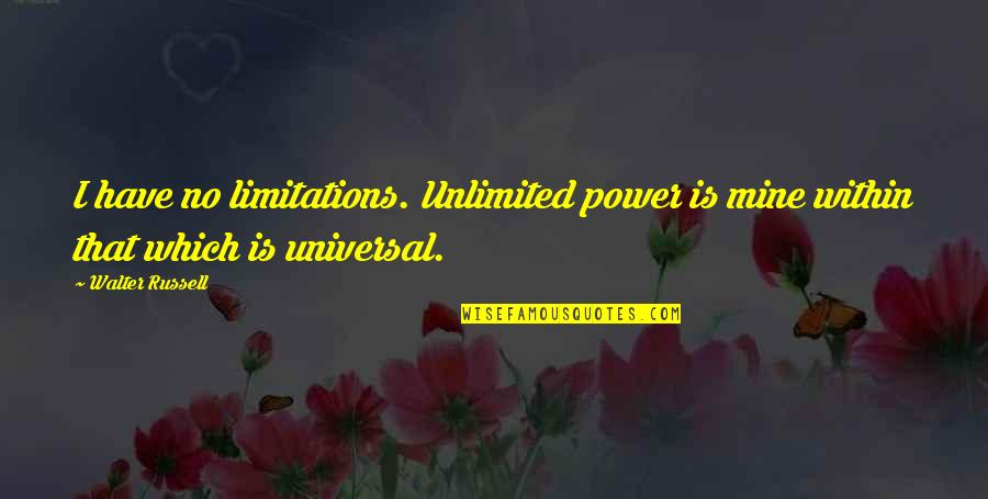 Your Mines Quotes By Walter Russell: I have no limitations. Unlimited power is mine