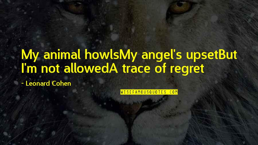 Your My Angel Now Quotes By Leonard Cohen: My animal howlsMy angel's upsetBut I'm not allowedA