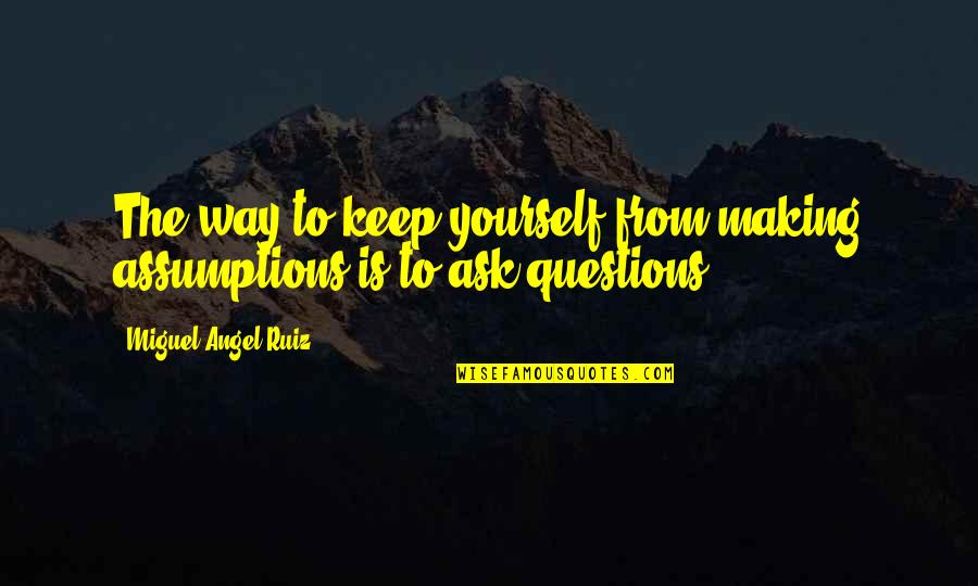 Your My Angel Now Quotes By Miguel Angel Ruiz: The way to keep yourself from making assumptions