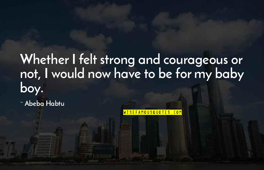 Your My Baby Boy Quotes By Abeba Habtu: Whether I felt strong and courageous or not,