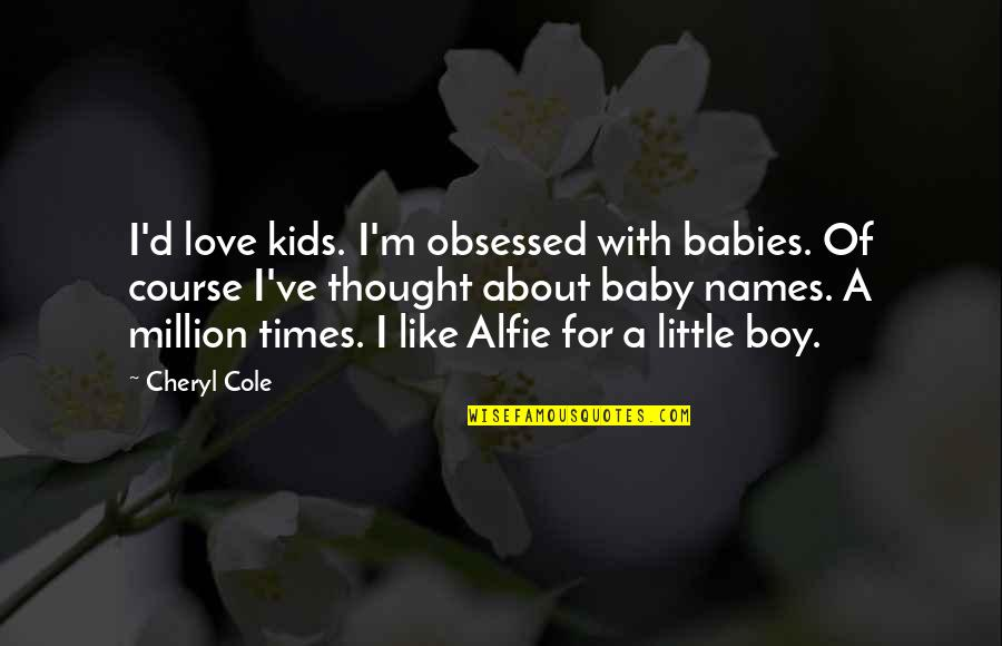 Your My Baby Boy Quotes By Cheryl Cole: I'd love kids. I'm obsessed with babies. Of
