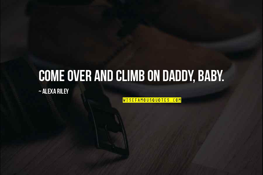 Your My Baby Daddy Quotes By Alexa Riley: Come over and climb on Daddy, baby.