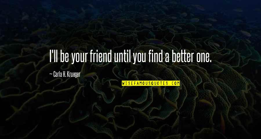 Your My Best Friend And Love Quotes By Carla H. Krueger: I'll be your friend until you find a