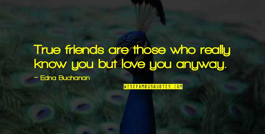 Your My Best Friend And Love Quotes By Edna Buchanan: True friends are those who really know you