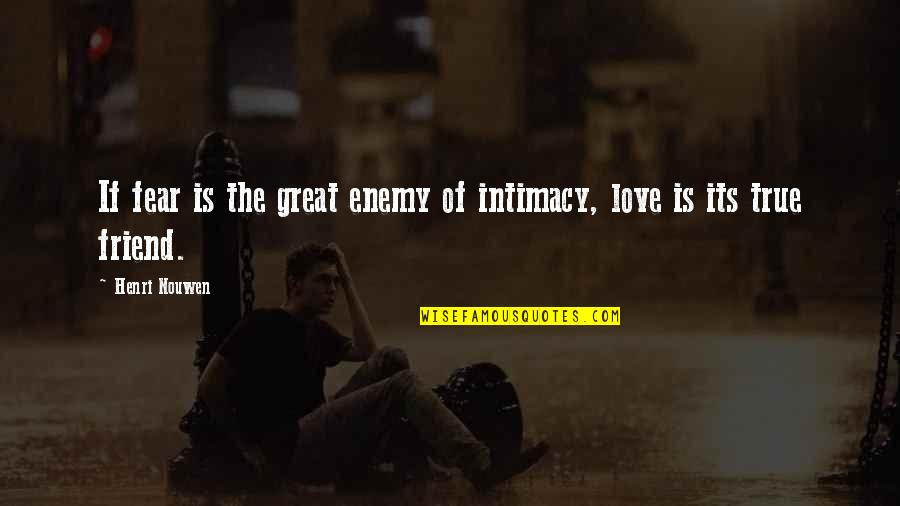 Your My Best Friend And Love Quotes By Henri Nouwen: If fear is the great enemy of intimacy,