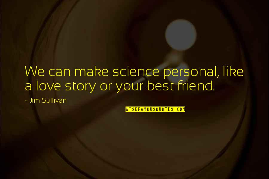 Your My Best Friend And Love Quotes By Jim Sullivan: We can make science personal, like a love