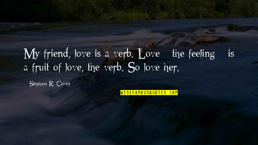 Your My Best Friend And Love Quotes By Stephen R. Covey: My friend, love is a verb. Love -