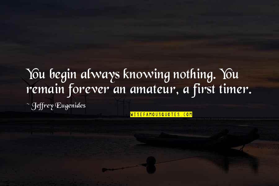Your My Forever And Always Quotes By Jeffrey Eugenides: You begin always knowing nothing. You remain forever
