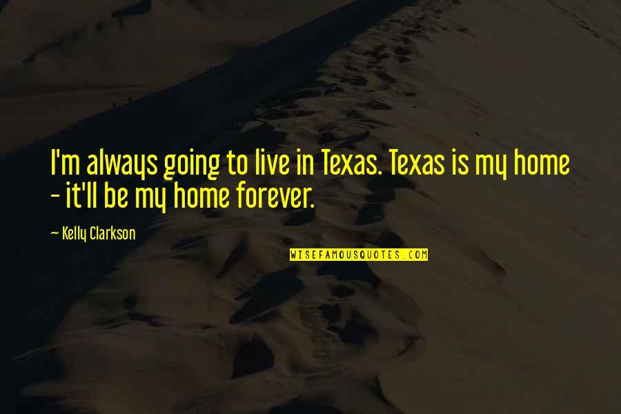 Your My Forever And Always Quotes By Kelly Clarkson: I'm always going to live in Texas. Texas