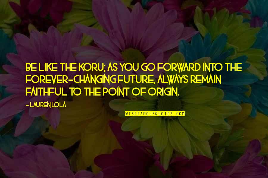 Your My Forever And Always Quotes By Lauren Lola: Be like the koru; as you go forward