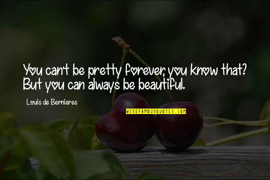 Your My Forever And Always Quotes By Louis De Bernieres: You can't be pretty forever, you know that?