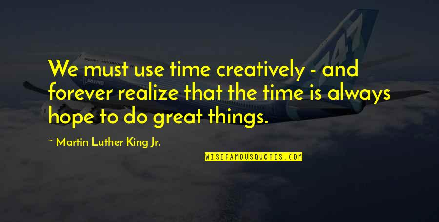 Your My Forever And Always Quotes By Martin Luther King Jr.: We must use time creatively - and forever