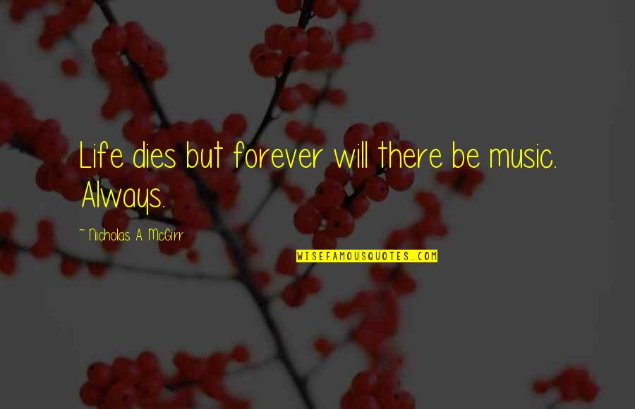 Your My Forever And Always Quotes By Nicholas A. McGirr: Life dies but forever will there be music.