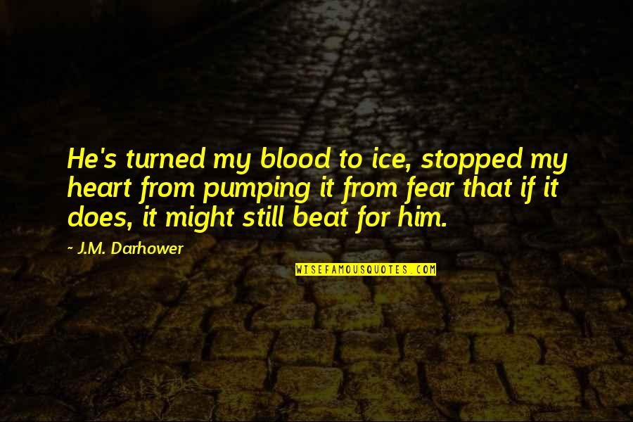Your My Heart Beat Quotes By J.M. Darhower: He's turned my blood to ice, stopped my