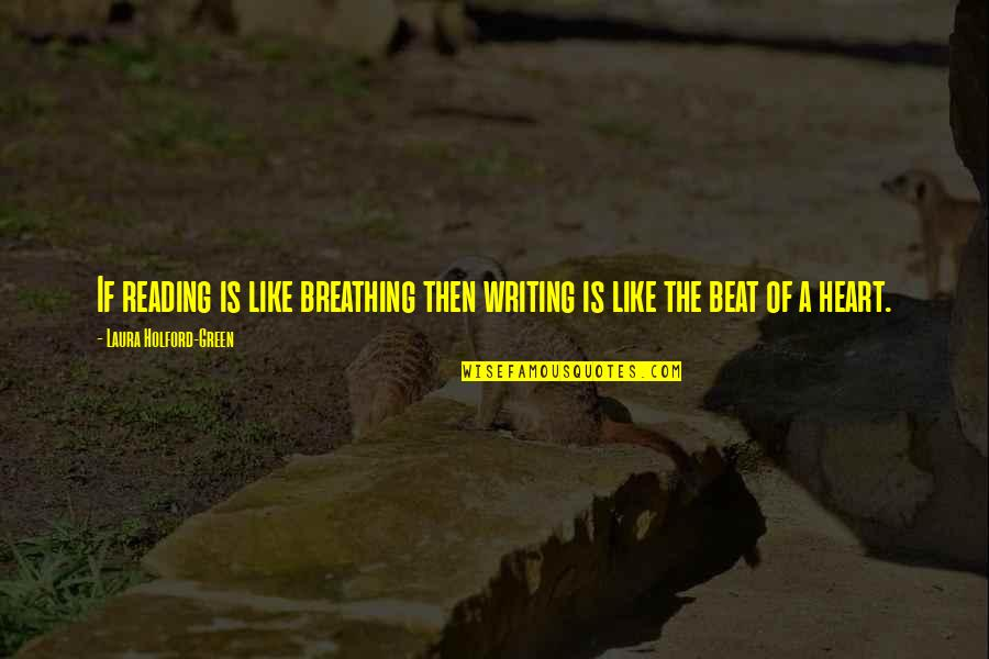 Your My Heart Beat Quotes By Laura Holford-Green: If reading is like breathing then writing is