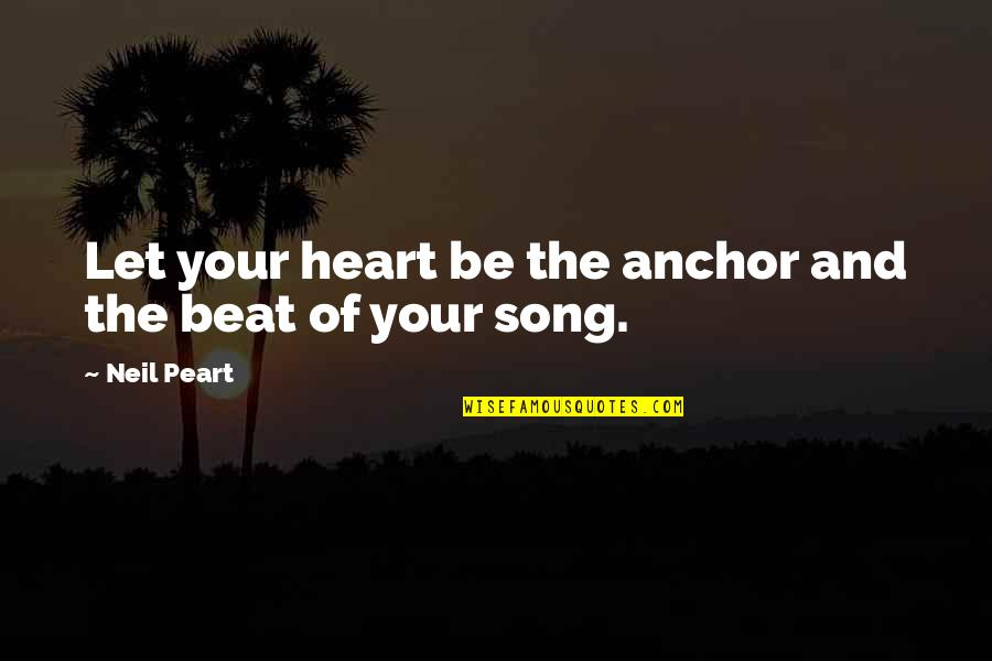 Your My Heart Beat Quotes By Neil Peart: Let your heart be the anchor and the