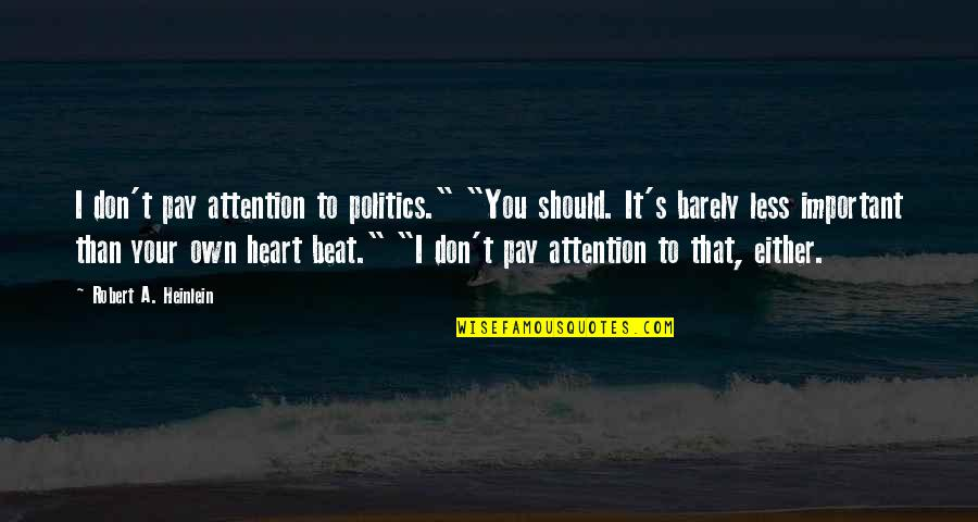 """Your My Heart Beat Quotes By Robert A. Heinlein: I don't pay attention to politics."""" """"You should."""