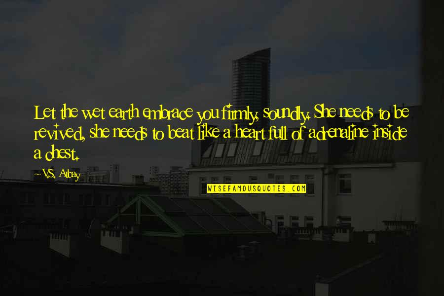 Your My Heart Beat Quotes By V.S. Atbay: Let the wet earth embrace you firmly, soundly.