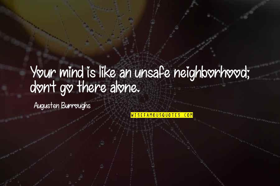 Your Neighborhood Quotes By Augusten Burroughs: Your mind is like an unsafe neighborhood; don't