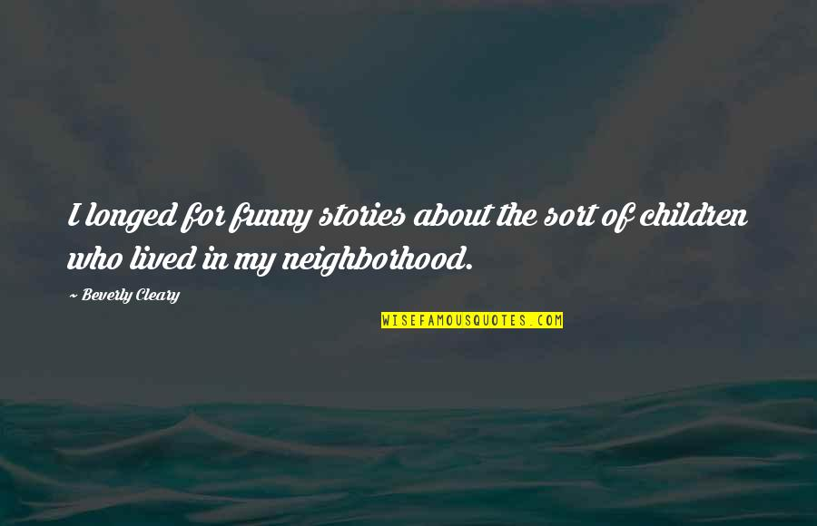 Your Neighborhood Quotes By Beverly Cleary: I longed for funny stories about the sort