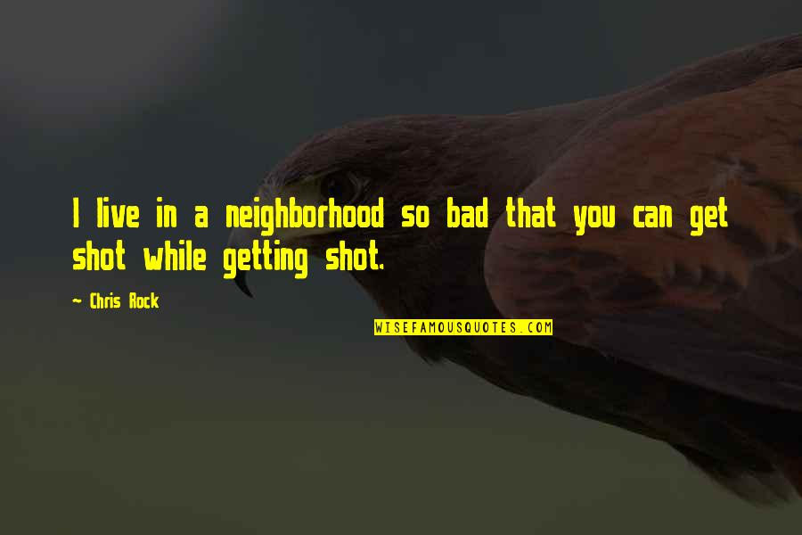 Your Neighborhood Quotes By Chris Rock: I live in a neighborhood so bad that