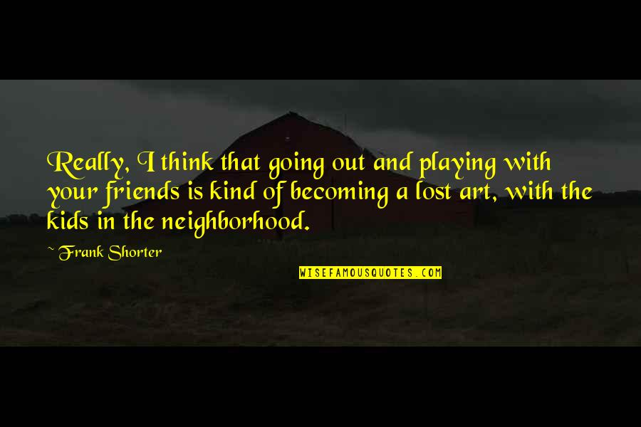 Your Neighborhood Quotes By Frank Shorter: Really, I think that going out and playing