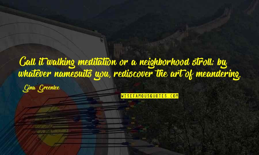 Your Neighborhood Quotes By Gina Greenlee: Call it walking meditation or a neighborhood stroll;
