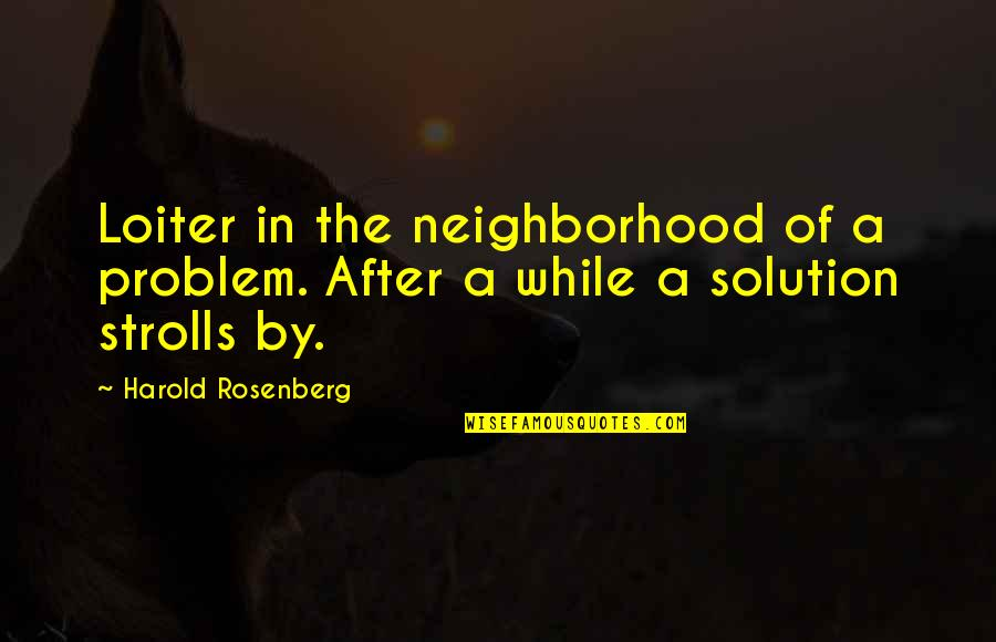 Your Neighborhood Quotes By Harold Rosenberg: Loiter in the neighborhood of a problem. After