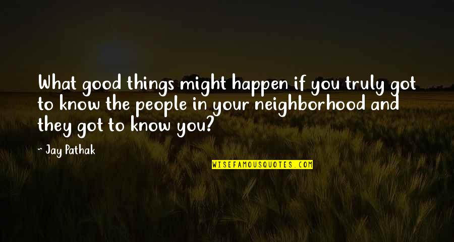 Your Neighborhood Quotes By Jay Pathak: What good things might happen if you truly