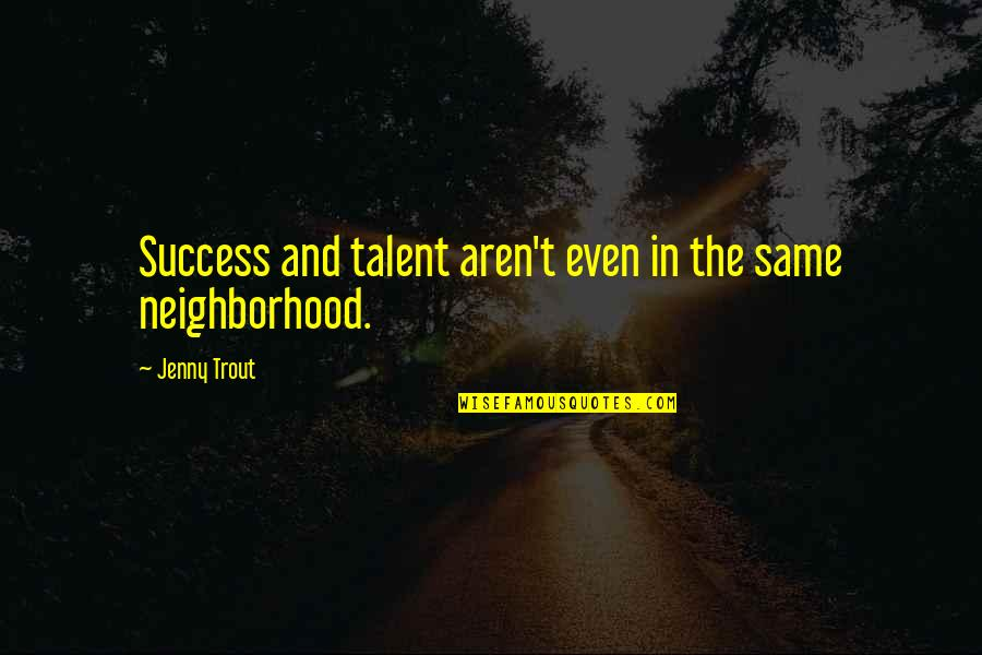 Your Neighborhood Quotes By Jenny Trout: Success and talent aren't even in the same