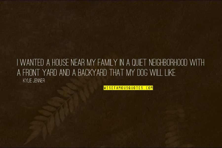 Your Neighborhood Quotes By Kylie Jenner: I wanted a house near my family in