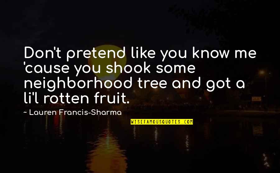 Your Neighborhood Quotes By Lauren Francis-Sharma: Don't pretend like you know me 'cause you