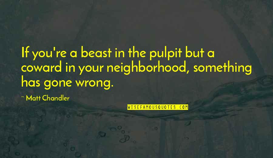 Your Neighborhood Quotes By Matt Chandler: If you're a beast in the pulpit but