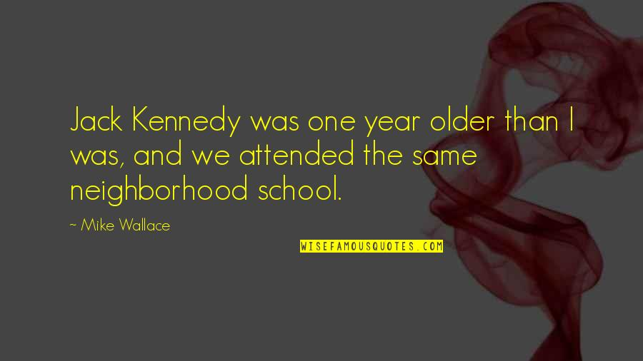 Your Neighborhood Quotes By Mike Wallace: Jack Kennedy was one year older than I