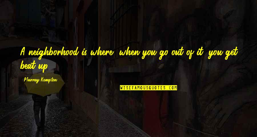 Your Neighborhood Quotes By Murray Kempton: A neighborhood is where, when you go out