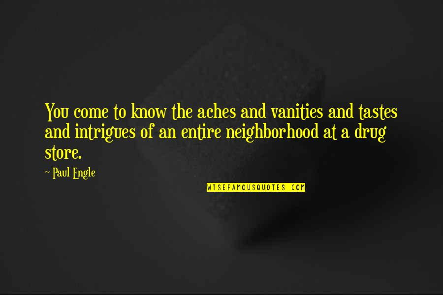 Your Neighborhood Quotes By Paul Engle: You come to know the aches and vanities