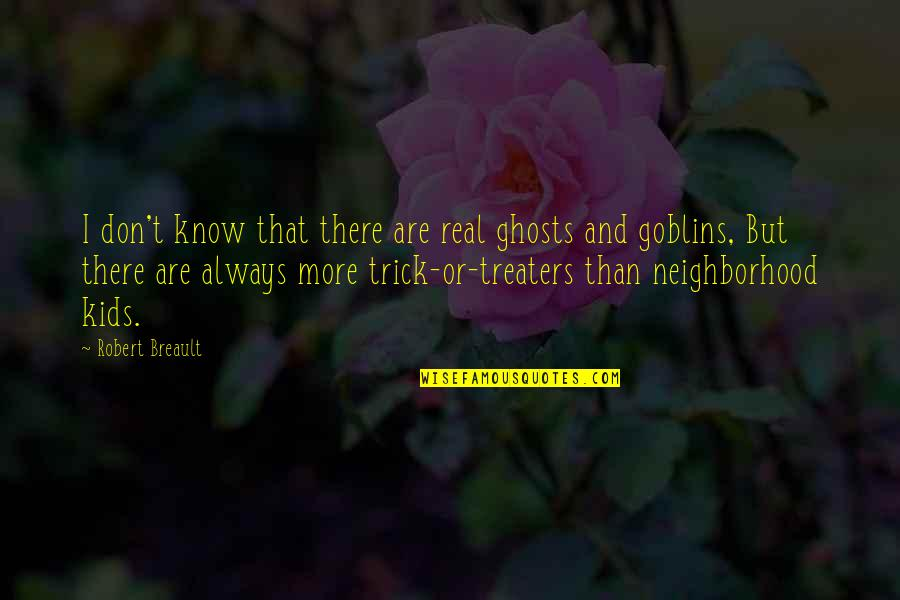 Your Neighborhood Quotes By Robert Breault: I don't know that there are real ghosts