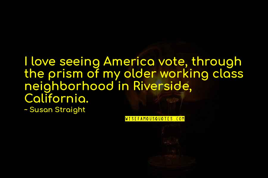 Your Neighborhood Quotes By Susan Straight: I love seeing America vote, through the prism