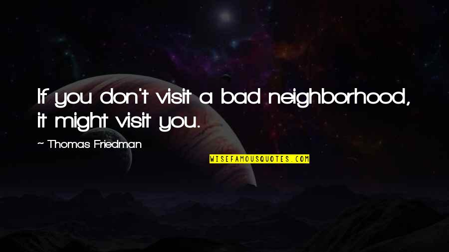 Your Neighborhood Quotes By Thomas Friedman: If you don't visit a bad neighborhood, it
