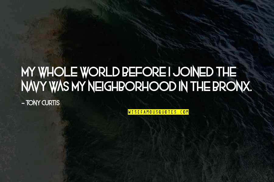 Your Neighborhood Quotes By Tony Curtis: My whole world before I joined the Navy